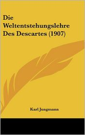 Die Weltentstehungslehre Des Descartes (1907) - Karl Jungmann