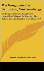 Die Geognostische Sammlung Wurttembergs: Im Erdgeschoss Des Koniglichen Naturalien-Cabinets Zu Stuttgart Ein Fuhrer Fur Die Besucher Derselben (1869) - Oskar Friedrich Von Fraas