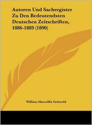 Autoren Und Sachregister Zu Den Bedeutendsten Deutschen Zeitschriften, 1886-1889 (1890) - William Maccrillis Griswold