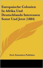Europaische Colonien In Afrika Und Deutschlands Interessen Sonst Und Jetzt (1884) - Ferd. Dummlers Ferd. Dummlers Publisher
