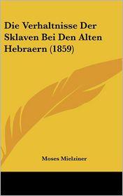 Die Verhaltnisse Der Sklaven Bei Den Alten Hebraern (1859) - Moses Mielziner