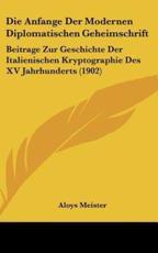 Die Anfange Der Modernen Diplomatischen Geheimschrift - Aloys Meister