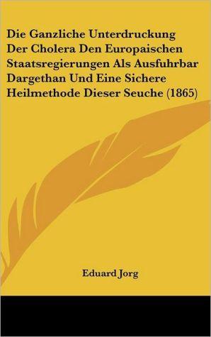 Die Ganzliche Unterdruckung Der Cholera Den Europaischen Staatsregierungen Als Ausfuhrbar Dargethan Und Eine Sichere Heilmethode Dieser Seuche (1865)