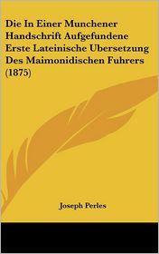 Die In Einer Munchener Handschrift Aufgefundene Erste Lateinische Ubersetzung Des Maimonidischen Fuhrers (1875) - Joseph Perles