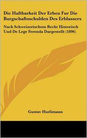 Die Haftbarkeit Der Erben Fur Die Burgschaftsschulden Des Erblassers: Nach Schweizerischem Recht Historisch Und De Lege Ferenda Dargestellt (1896) - Gustav Hurlimann