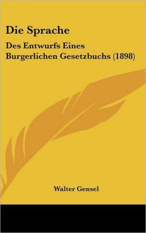 Die Sprache: Des Entwurfs Eines Burgerlichen Gesetzbuchs (1898) - Walter Gensel