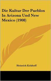 Die Kultur Der Pueblos in Arizona Und New Mexico (1908) - Heinrich Eickhoff