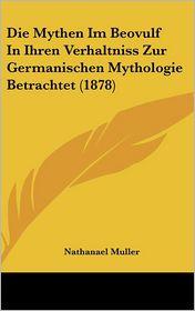 Die Mythen Im Beovulf in Ihren Verhaltniss Zur Germanischen Mythologie Betrachtet (1878) - Nathanael Muller