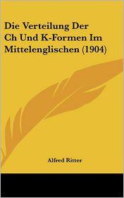 Die Verteilung Der Ch Und K-Formen Im Mittelenglischen (1904) - Alfred Ritter