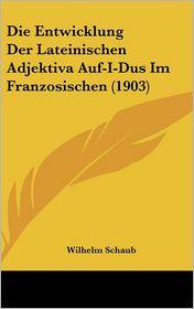 Die Entwicklung Der Lateinischen Adjektiva Auf-I-Dus Im Franzosischen (1903) - Wilhelm Schaub