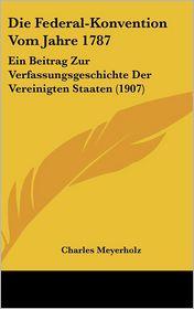 Die Federal-Konvention Vom Jahre 1787: Ein Beitrag Zur Verfassungsgeschichte Der Vereinigten Staaten (1907) - Charles Meyerholz