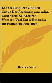 Die Stellung Der Obliken Casus Der Personalpronomina Zum Verb, Zu Anderen Wortern Und Unter Einander Im Franzosischen (1908) - Heinrich Probst