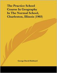 The Practice School Course in Geography in the Normal School, Charleston, Illinois - George David Hubbard