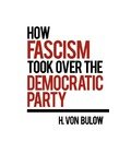 How Fascism Took Over the Democratic Party - H Von Bulow