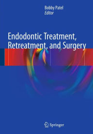 Endodontic Treatment, Retreatment, and Surgery: Mastering Clinical Practice - Bobby Patel