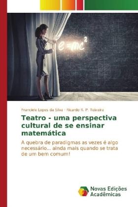 Teatro - uma perspectiva cultural de se ensinar matemática - A quebra de paradigmas as vezes é algo necessário... ainda mais quando se trata de um bem comum! - Lopes da Silva, Franciele / P. Teixeira, Ricardo R.