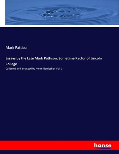 Essays by the Late Mark Pattison, Sometime Rector of Lincoln College - Mark Pattison