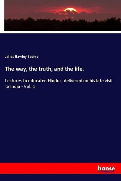 The way, the truth, and the life. - Julius Hawley Seelye