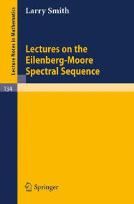 Lectures on the Eilenberg-Moore Spectral Sequence - Larry Smith