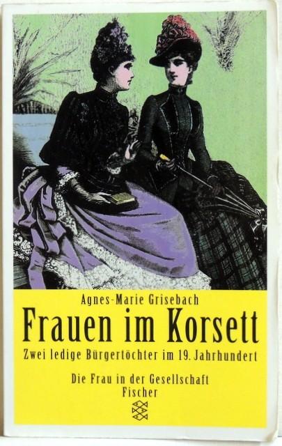 Frauen im Korsett : Zwei ledige Bürgertöchter im 19. Jahrhundert. - Grisebach, Agnes-Marie