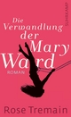 Die Verwandlung der Mary Ward - Rose Tremain