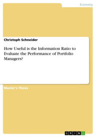How Useful is the Information Ratio to Evaluate the Performance of Portfolio Managers? Christoph Schneider Author