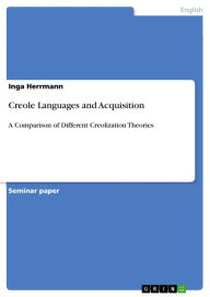 Creole Languages and Acquisition: A Comparison of Different Creolization Theories - Inga Herrmann