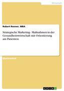 Renner, MBA, Robert: Strategische Marketing-Maßnahmen in der Gesundheitswirtschaft mit Orientierung am Patienten