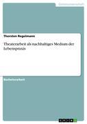 Regelmann, Thorsten: Theaterarbeit als nachhaltiges Medium der Lebenspraxis