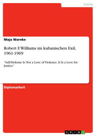 Robert F. Williams im kubanischen Exil, 1961-1969: 'Self-Defense Is Not a Love of Violence. It Is a Love for Justice' - Maja Warnke
