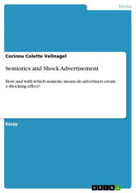 Semiotics and Shock Advertisement: How and with which semiotic means do advertisers create a shocking effect? Corinna Colette Vellnagel Author