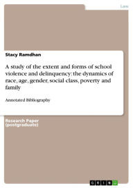 A study of the extent and forms of school violence and delinquency: the dynamics of race, age, gender, social class, poverty and family: Annotated Bibliography - Stacy Ramdhan