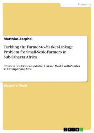 Tackling the Farmer-to-Market-Linkage Problem for Small-Scale-Farmers in Sub-Saharan Africa: Creation of a Farmer-to-Market Linkage Model with Zambia as Exemplifying Area - Matthias Zoephel