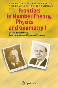 Frontiers in Number Theory, Physics, and Geometry I: On Random Matrices, Zeta Functions, and Dynamical Systems - Pierre E. Cartier