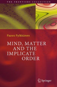 Mind, Matter and the Implicate Order - Paavo T. I. Pylkkanen