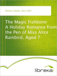 The Magic Fishbone A Holiday Romance from the Pen of Miss Alice Rainbird, Aged 7 - Charles Dickens