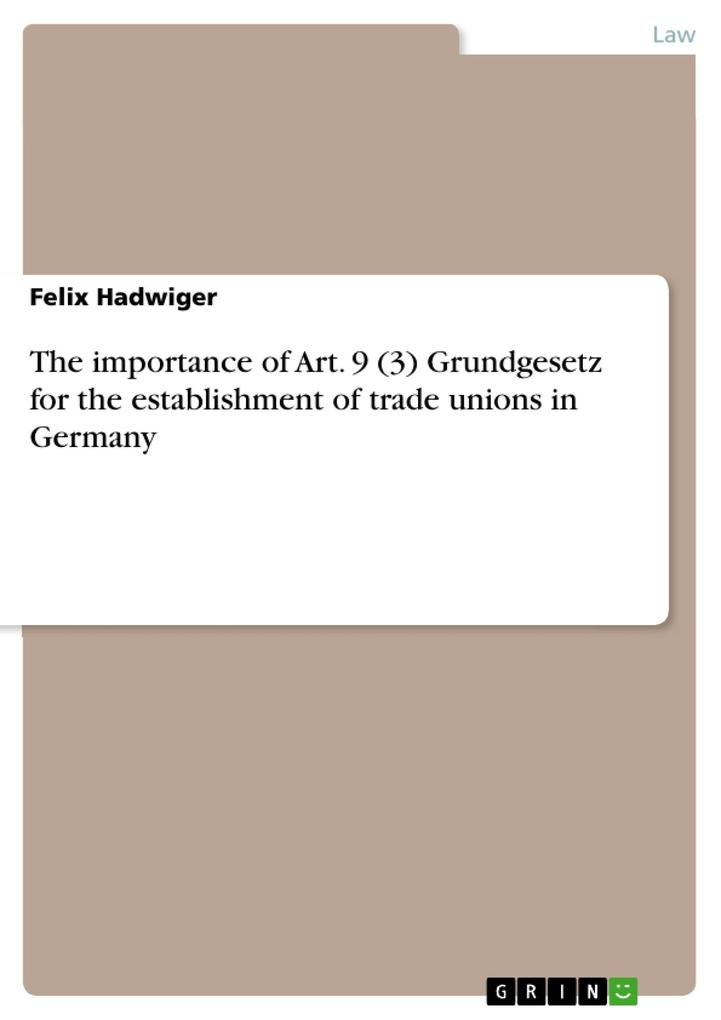 The importance of Art. 9 (3) Grundgesetz for the establishment of trade unions in Germany als eBook von Felix Hadwiger - GRIN Publishing