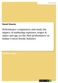 Performance comparison and study the impact of marketing expenses, wages & salary and age on the firm performance in Indian Cotton Textile Industry Ku