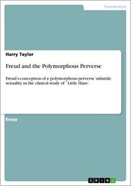 Freud and the Polymorphous Perverse: Freud's conception of a 'polymorphous perverse' infantile sexuality in the clinical study of `Little Hans'. - Harry Taylor