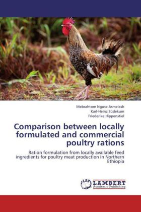 Comparison between locally formulated and commercial poultry rations - Ration formulation from locally available feed ingredients for poultry meat production in Northern Ethiopia - Asmelash, Mebrahtom Nguse / Südekum, Karl-Heinz / Hippenstiel, Friederike