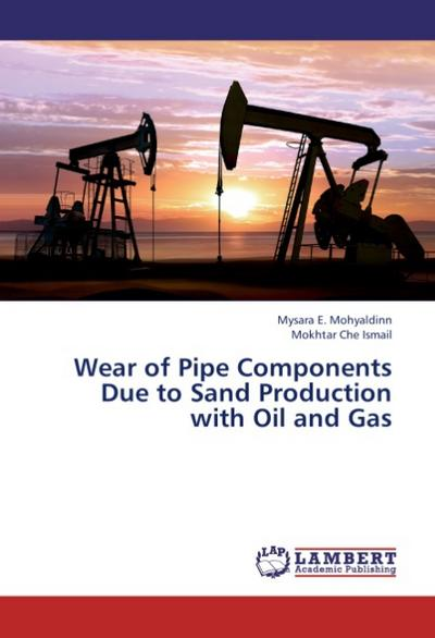 Wear of Pipe Components Due to Sand Production with Oil and Gas - Mysara E. Mohyaldinn