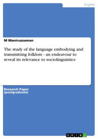 The study of the language embodying and transmitting folklore - an endeavour to reveal its relevance to sociolinguistics: an endeavour to reveal its relevance to sociolinguistics - M Maniruzzaman