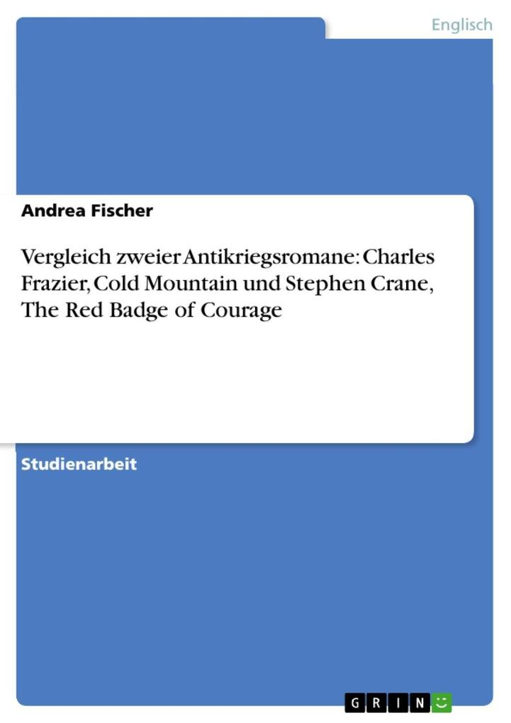 Vergleich zweier Antikriegsromane: Charles Frazier, Cold Mountain und Stephen Crane, The Red Badge of Courage als eBook von Andrea Fischer - GRIN Verlag