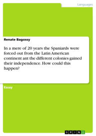 In a mere of 20 years the Spaniards were forced out from the Latin American continent ant the different colonies gained their independence. How could