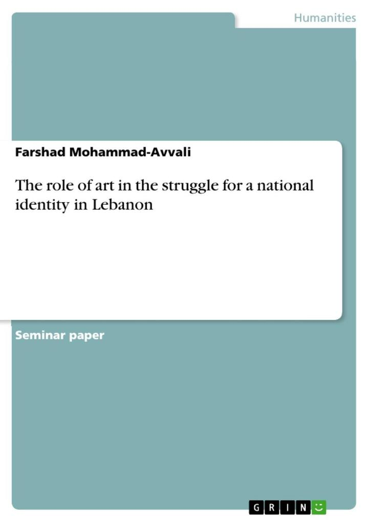 The role of art in the struggle for a national identity in Lebanon als eBook von Farshad Mohammad-Avvali - GRIN Verlag
