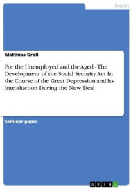 For the Unemployed and the Aged - The Development of the Social Security Act In the Course of the Great Depression and Its Introduction During the New Deal: The Development of the Social Security Act In the Course of the Great Depression and Its Introduct - Matthias Groß