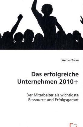 Das erfolgreiche Unternehmen 2010+ - Der Mitarbeiter als wichtigste Ressource und Erfolgsgarant - Torau, Werner