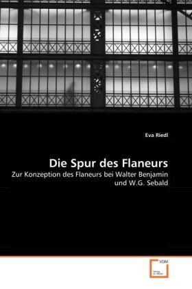 Die Spur des Flaneurs - Zur Konzeption des Flaneurs bei Walter Benjamin und W. G. Sebald - Riedl, Eva