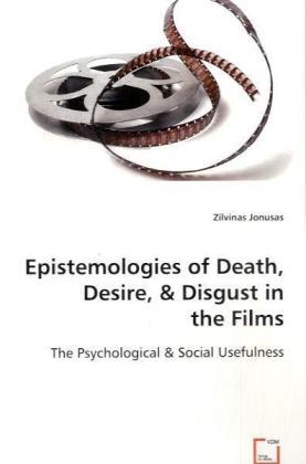 Epistemologies of Death, Desire & Disgust in the Films - The Psychological & Social Usefulness - Jonusas, Zilvinas