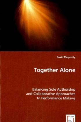 Together Alone - Balancing Sole Authorship and Collaborative Approaches to Performance Making - Megarrity, David